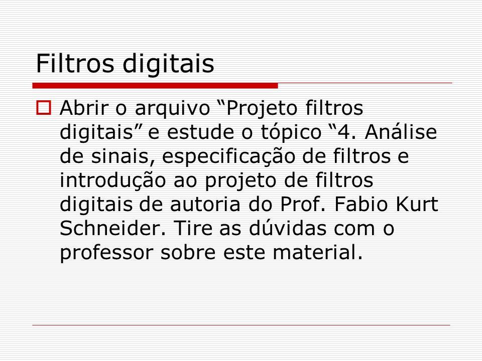 Filtros digitais Abrir o arquivo Projeto filtros digitais e estude o tópico 4. Análise de sinais, especificação de filtros e introdução ao projeto de