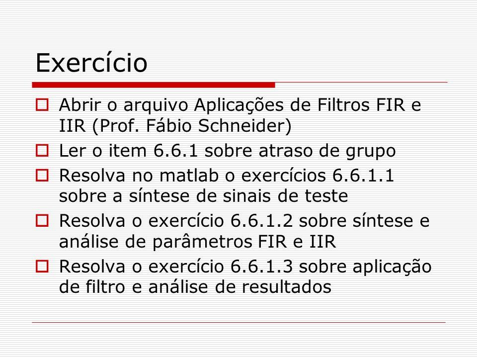 Exercício Abrir o arquivo Aplicações de Filtros FIR e IIR (Prof. Fábio Schneider) Ler o item 6.6.1 sobre atraso de grupo Resolva no matlab o exercício