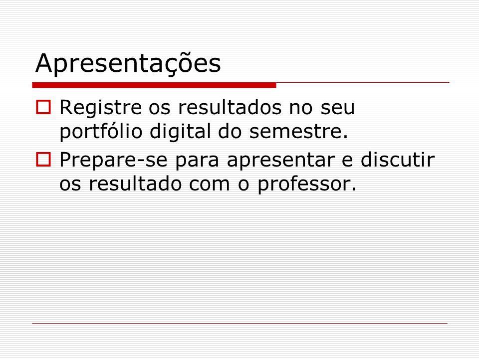 Apresentações Registre os resultados no seu portfólio digital do semestre. Prepare-se para apresentar e discutir os resultado com o professor.
