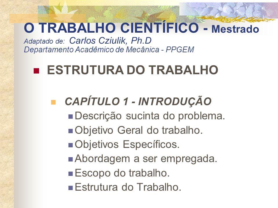 O TRABALHO CIENTÍFICO - Mestrado Adaptado de: Carlos Cziulik, Ph.D Departamento Acadêmico de Mecânica - PPGEM ESTRUTURA DO TRABALHO CAPÍTULO 1 - INTRO