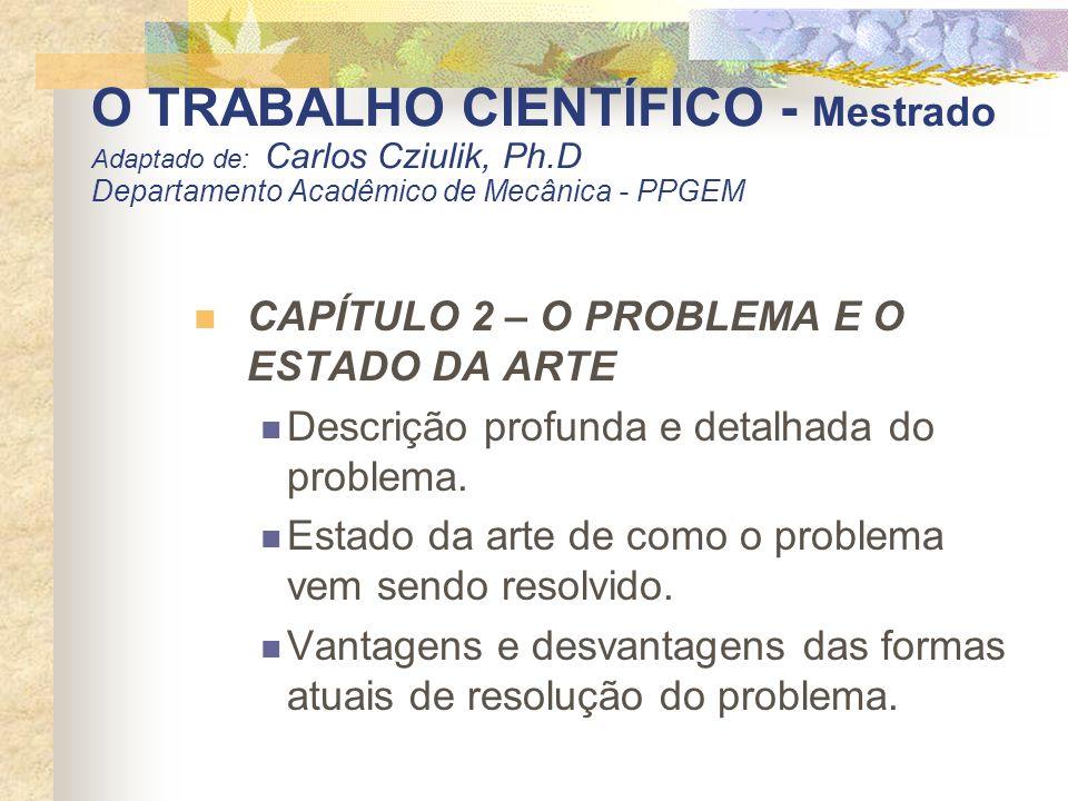 O TRABALHO CIENTÍFICO - Mestrado Adaptado de: Carlos Cziulik, Ph.D Departamento Acadêmico de Mecânica - PPGEM CAPÍTULO 2 – O PROBLEMA E O ESTADO DA AR