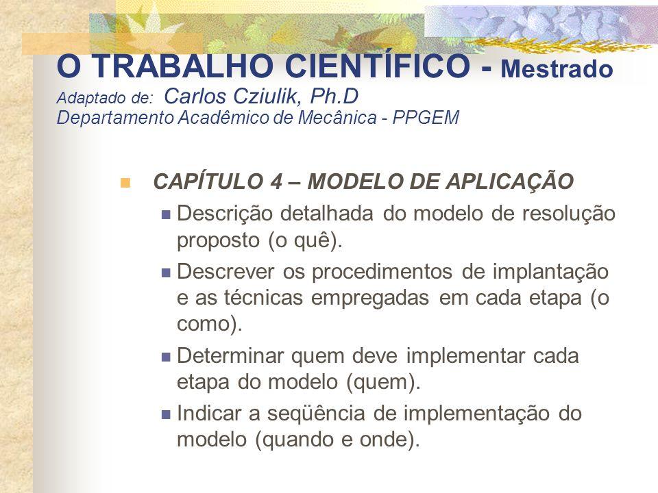 O TRABALHO CIENTÍFICO - Mestrado Adaptado de: Carlos Cziulik, Ph.D Departamento Acadêmico de Mecânica - PPGEM CAPÍTULO 4 – MODELO DE APLICAÇÃO Descriç