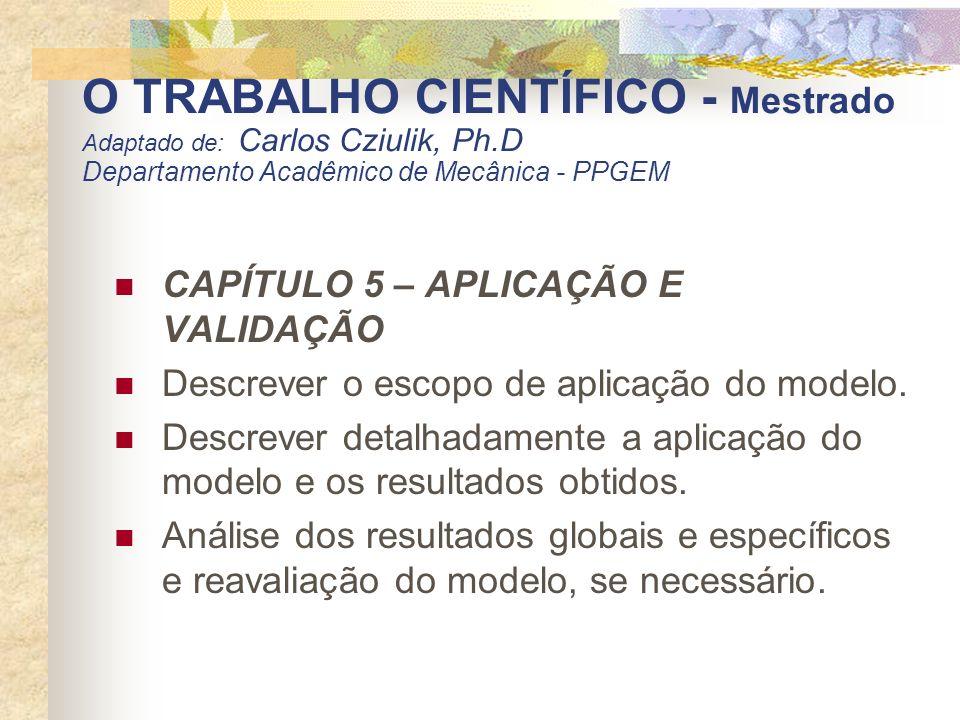 O TRABALHO CIENTÍFICO - Mestrado Adaptado de: Carlos Cziulik, Ph.D Departamento Acadêmico de Mecânica - PPGEM CAPÍTULO 5 – APLICAÇÃO E VALIDAÇÃO Descr