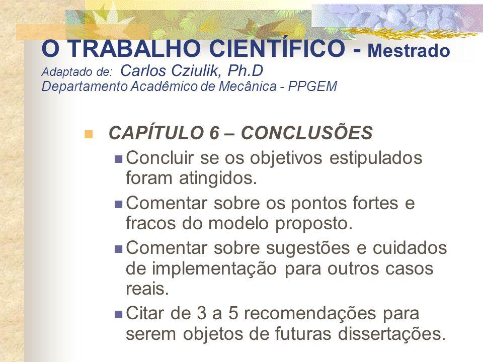 O TRABALHO CIENTÍFICO - Mestrado Adaptado de: Carlos Cziulik, Ph.D Departamento Acadêmico de Mecânica - PPGEM CAPÍTULO 6 – CONCLUSÕES Concluir se os o