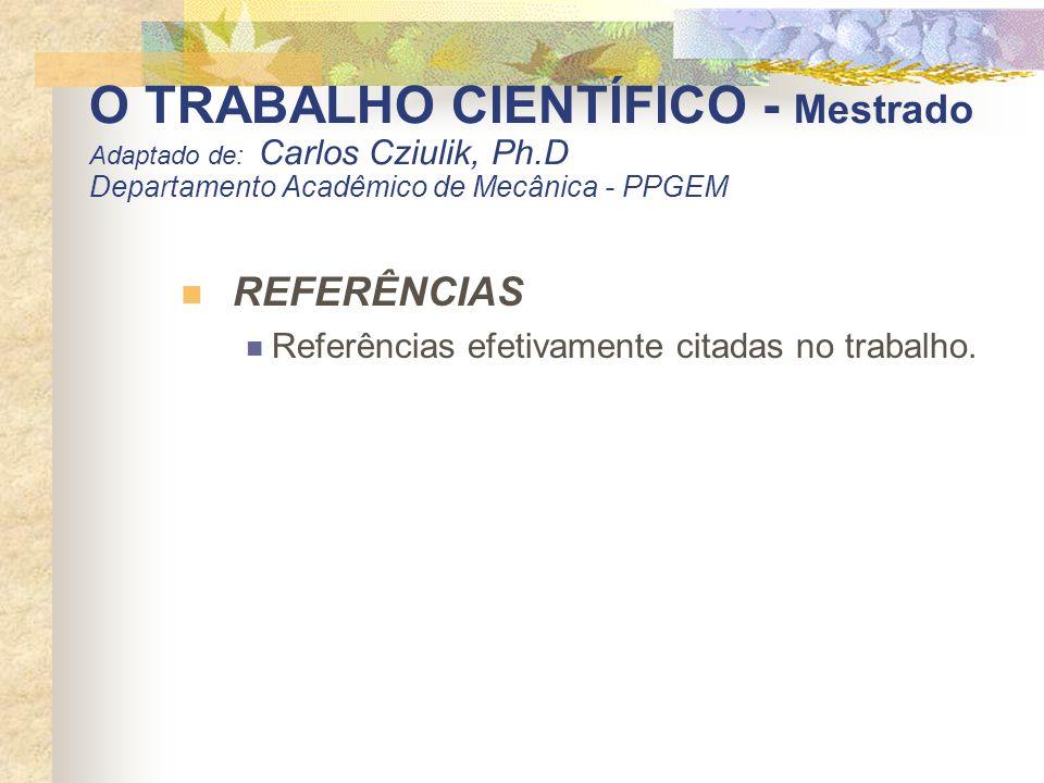 O TRABALHO CIENTÍFICO - Mestrado Adaptado de: Carlos Cziulik, Ph.D Departamento Acadêmico de Mecânica - PPGEM REFERÊNCIAS Referências efetivamente cit