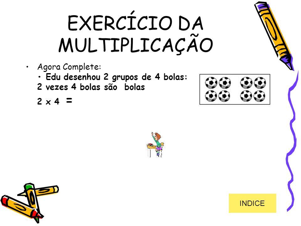 EXERCÍCIO DA MULTIPLICAÇÃO Agora Complete: Edu desenhou 2 grupos de 4 bolas: 2 vezes 4 bolas são bolas 2 x 4 = INDICE
