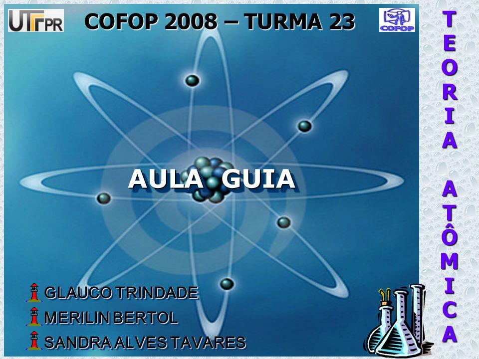 TEORIAATÔMICA AULA GUIA COFOP 2008 – TURMA 23 GLAUCO TRINDADE GLAUCO TRINDADE MERILIN BERTOL MERILIN BERTOL SANDRA ALVES TAVARES SANDRA ALVES TAVARES GLAUCO TRINDADE GLAUCO TRINDADE MERILIN BERTOL MERILIN BERTOL SANDRA ALVES TAVARES SANDRA ALVES TAVARES