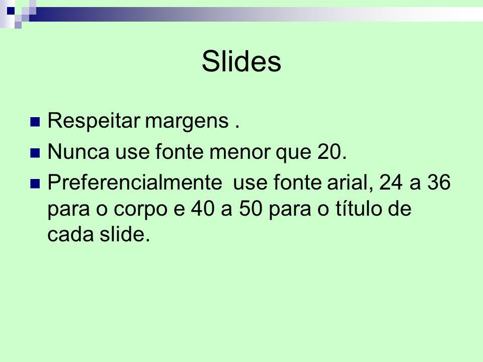 Slides Respeitar margens. Nunca use fonte menor que 20. Preferencialmente use fonte arial, 24 a 36 para o corpo e 40 a 50 para o título de cada slide.