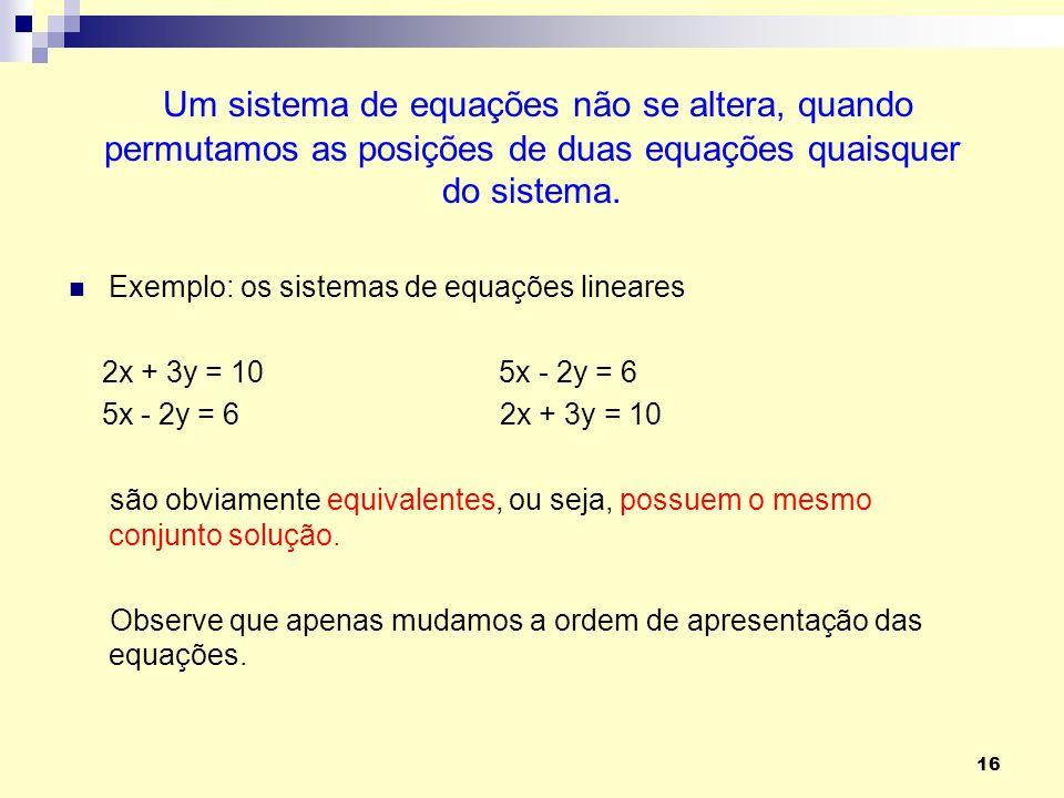 16 Um sistema de equações não se altera, quando permutamos as posições de duas equações quaisquer do sistema. Exemplo: os sistemas de equações lineare