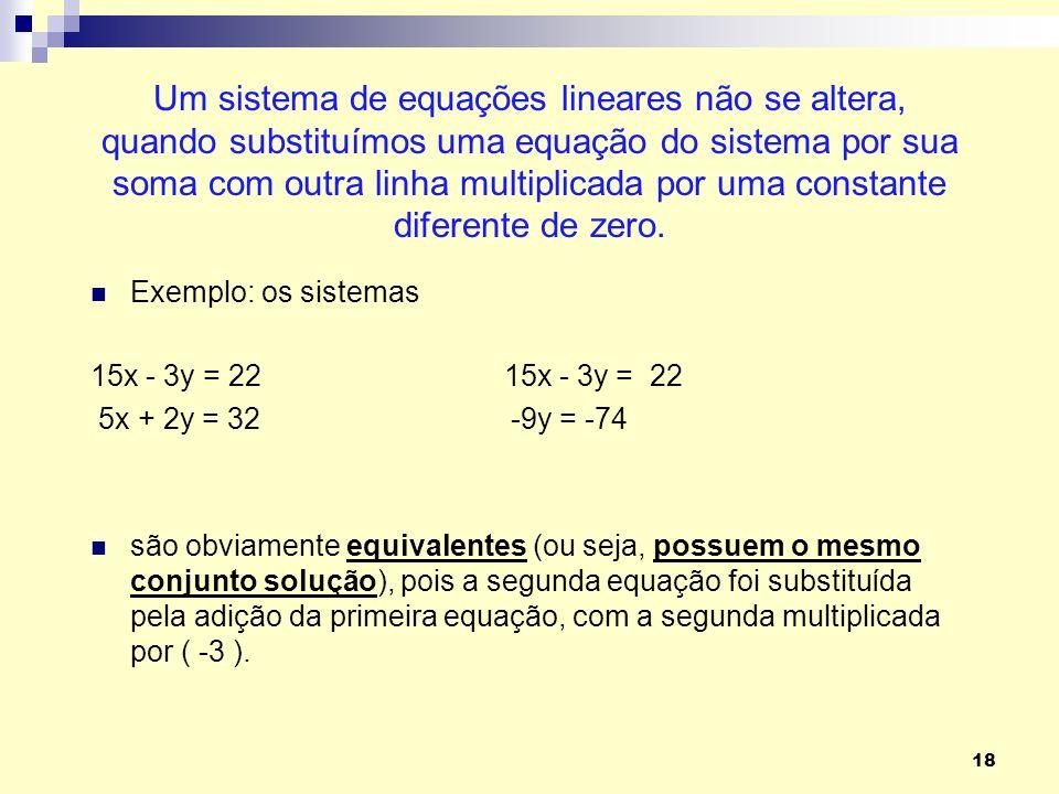 18 Um sistema de equações lineares não se altera, quando substituímos uma equação do sistema por sua soma com outra linha multiplicada por uma constan
