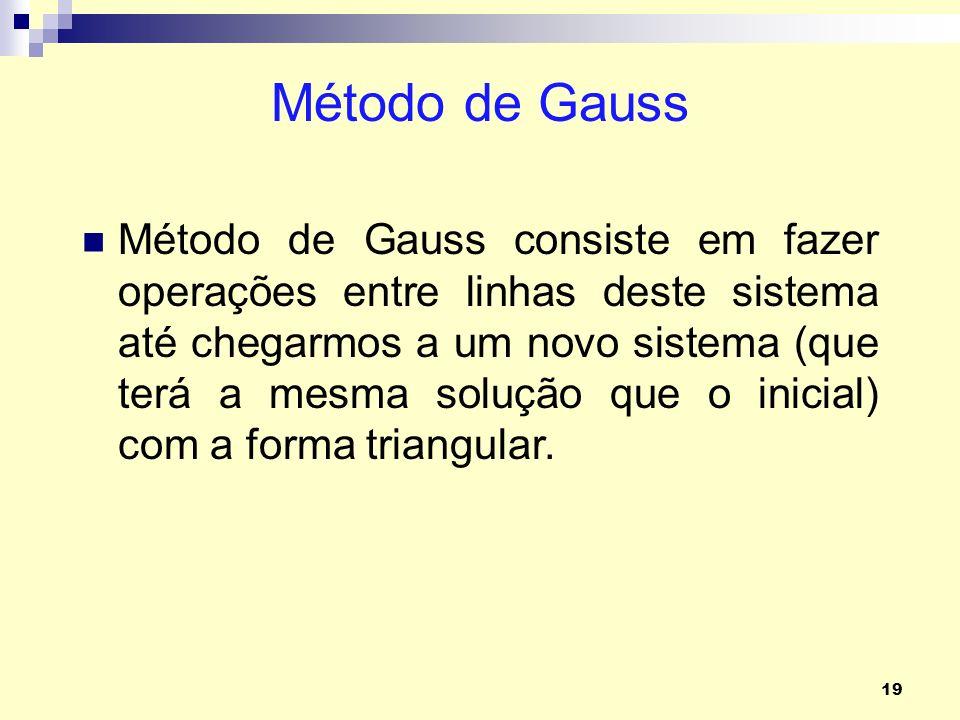 19 Método de Gauss Método de Gauss consiste em fazer operações entre linhas deste sistema até chegarmos a um novo sistema (que terá a mesma solução qu