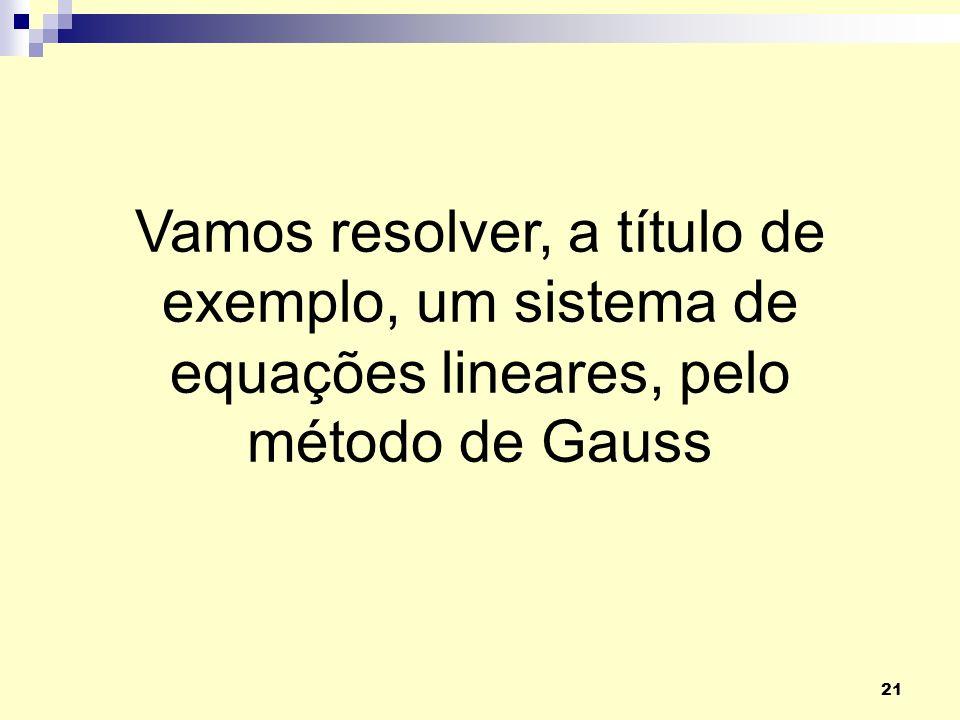 21 Vamos resolver, a título de exemplo, um sistema de equações lineares, pelo método de Gauss
