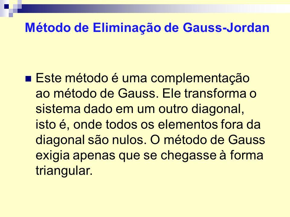 Método de Eliminação de Gauss-Jordan Este método é uma complementação ao método de Gauss. Ele transforma o sistema dado em um outro diagonal, isto é,
