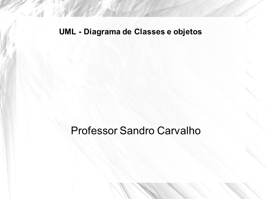 UML - Diagrama de Classes e objetos Professor Sandro Carvalho