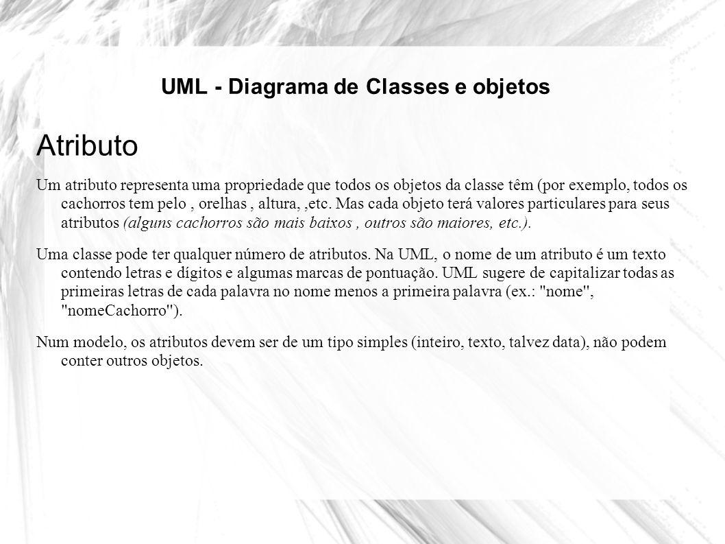 UML - Diagrama de Classes e objetos Atributo Um atributo representa uma propriedade que todos os objetos da classe têm (por exemplo, todos os cachorro