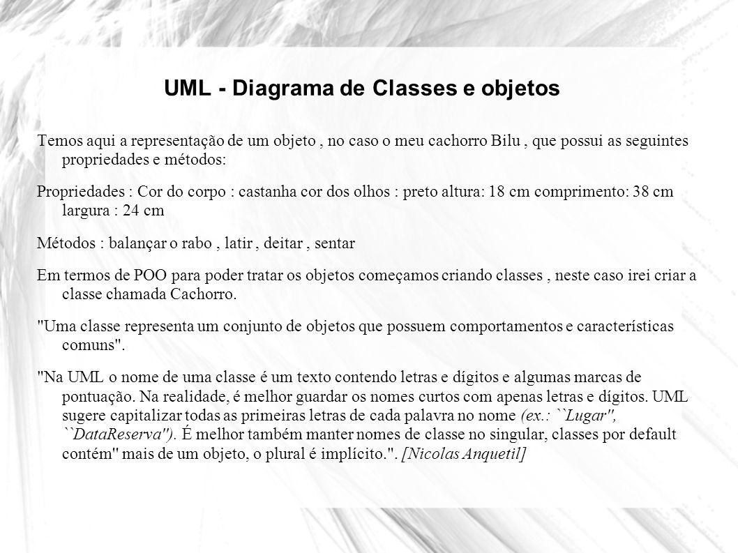 UML - Diagrama de Classes e objetos Uma classe descreve como certos tipos de objetos se parecem do ponto de vista da programação, pois quando definimos uma classe precisamos definir duas coisas: Propriedades - Informações específicas relacionadas a uma classe de objeto.