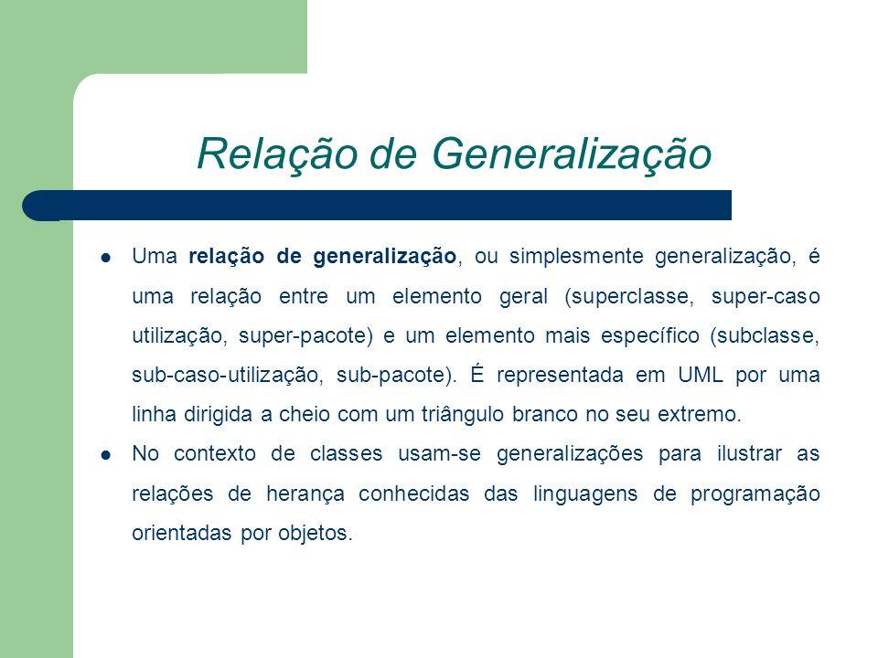 Relação de Generalização Uma relação de generalização, ou simplesmente generalização, é uma relação entre um elemento geral (superclasse, super-caso utilização, super-pacote) e um elemento mais específico (subclasse, sub-caso-utilização, sub-pacote).