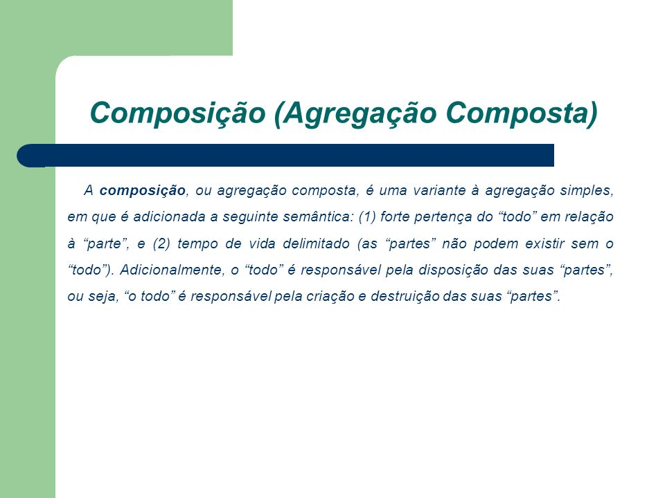 Composição (Agregação Composta) A composição, ou agregação composta, é uma variante à agregação simples, em que é adicionada a seguinte semântica: (1) forte pertença do todo em relação à parte, e (2) tempo de vida delimitado (as partes não podem existir sem o todo).