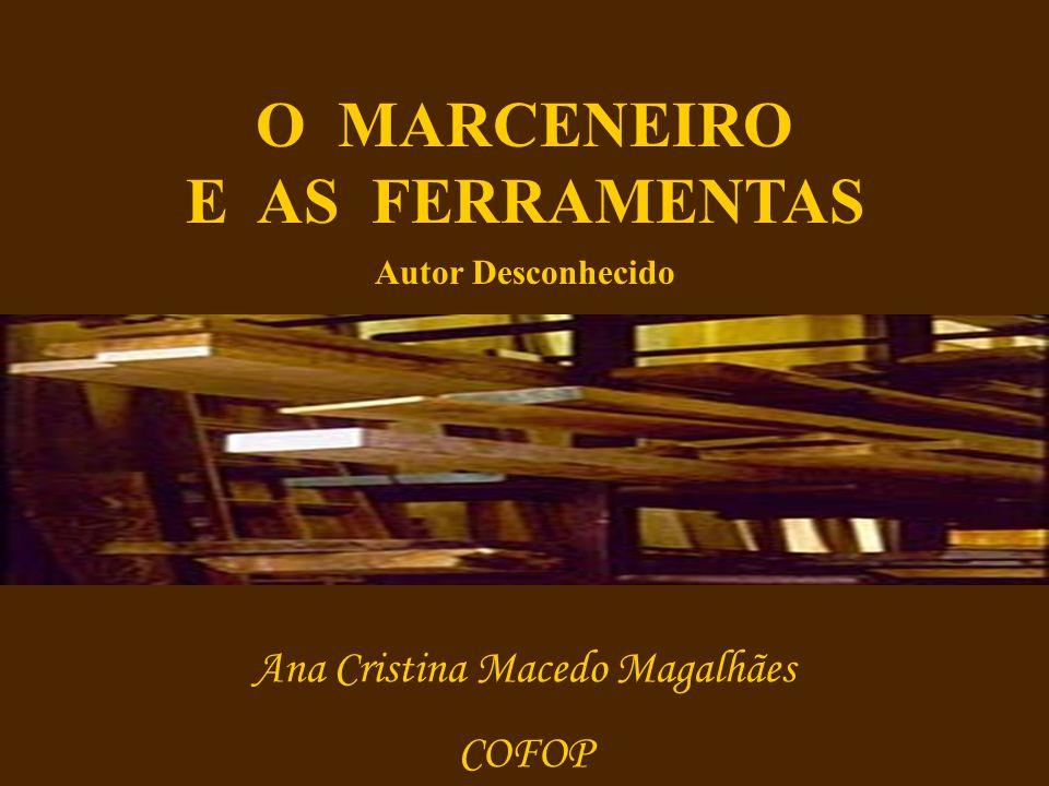 O MARCENEIRO E AS FERRAMENTAS Autor Desconhecido Ana Cristina Macedo Magalhães COFOP