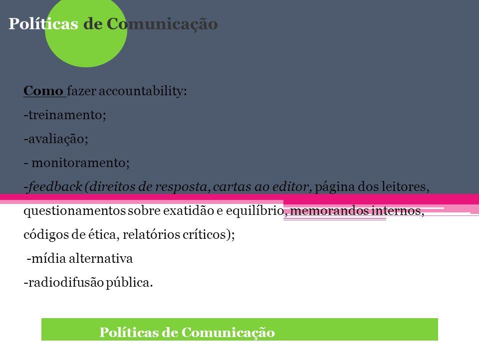 Políticas de Comunicação Quem faz a accountability: ombudsman; técnico de ética; relator de mídia; órgãos supervisores; conselhos de imprensa; ONGs relacionadas com a mídia; associações de cidadãos.
