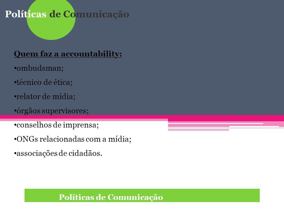 Políticas de Comunicação Quem faz a accountability: ombudsman; técnico de ética; relator de mídia; órgãos supervisores; conselhos de imprensa; ONGs re