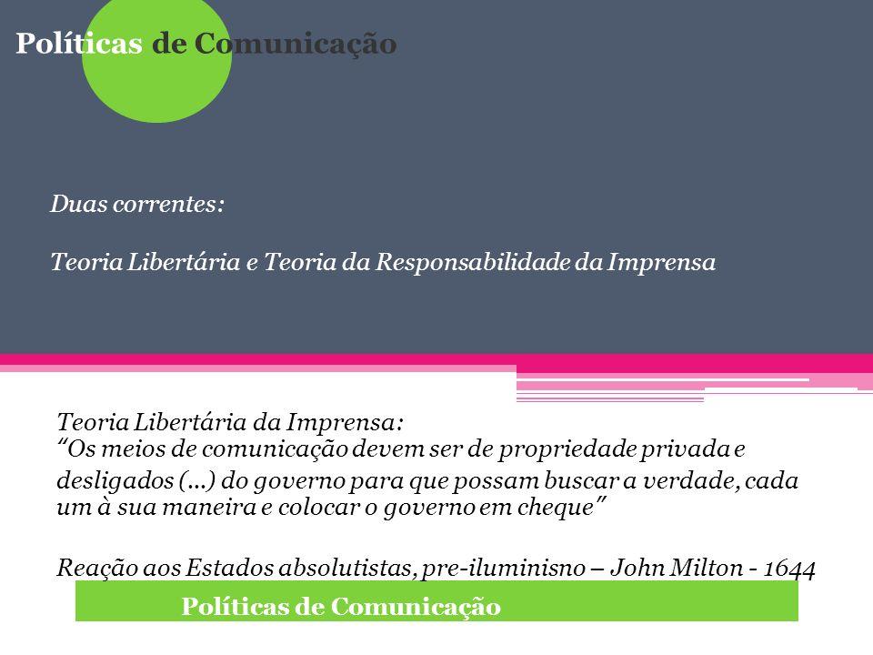Políticas de Comunicação Duas correntes: Teoria Libertária e Teoria da Responsabilidade da Imprensa Teoria Libertária da Imprensa: Os meios de comunic