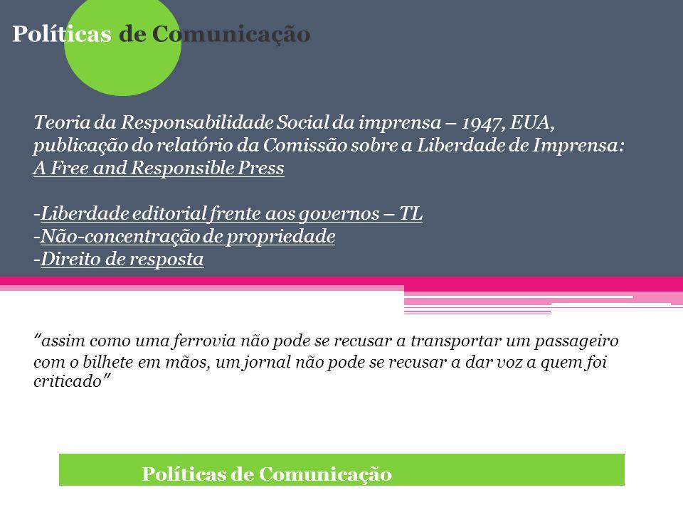 Políticas de Comunicação Teoria da Responsabilidade Social da imprensa – 1947, EUA, publicação do relatório da Comissão sobre a Liberdade de Imprensa: