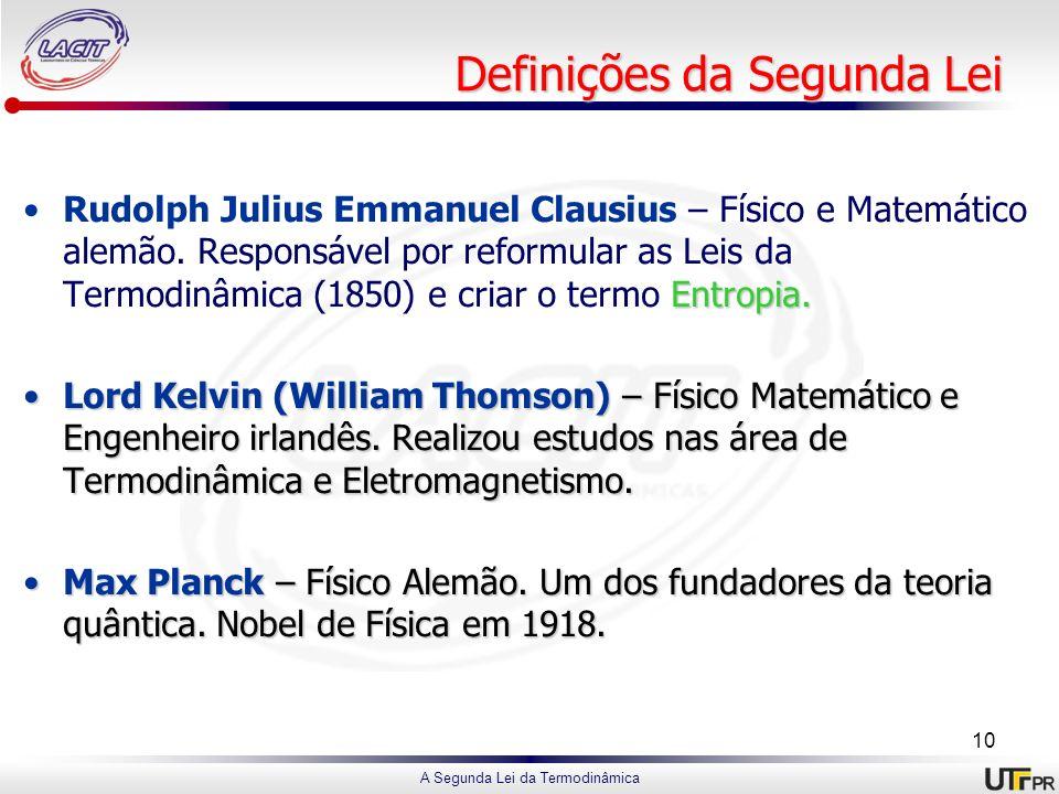 A Segunda Lei da Termodinâmica Definições da Segunda Lei Entropia.Rudolph Julius Emmanuel Clausius – Físico e Matemático alemão. Responsável por refor