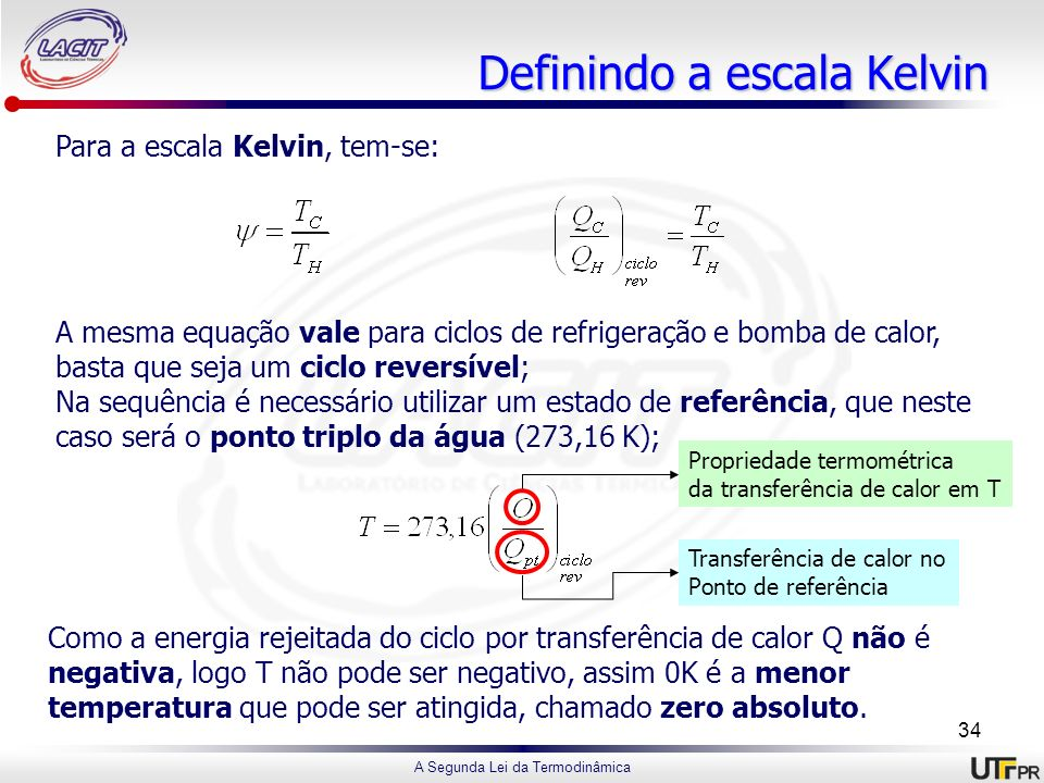 A Segunda Lei da Termodinâmica Definindo a escala Kelvin Para a escala Kelvin, tem-se: A mesma equação vale para ciclos de refrigeração e bomba de cal