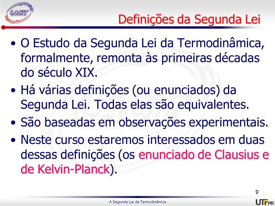 A Segunda Lei da Termodinâmica Definições da Segunda Lei O Estudo da Segunda Lei da Termodinâmica, formalmente, remonta às primeiras décadas do século