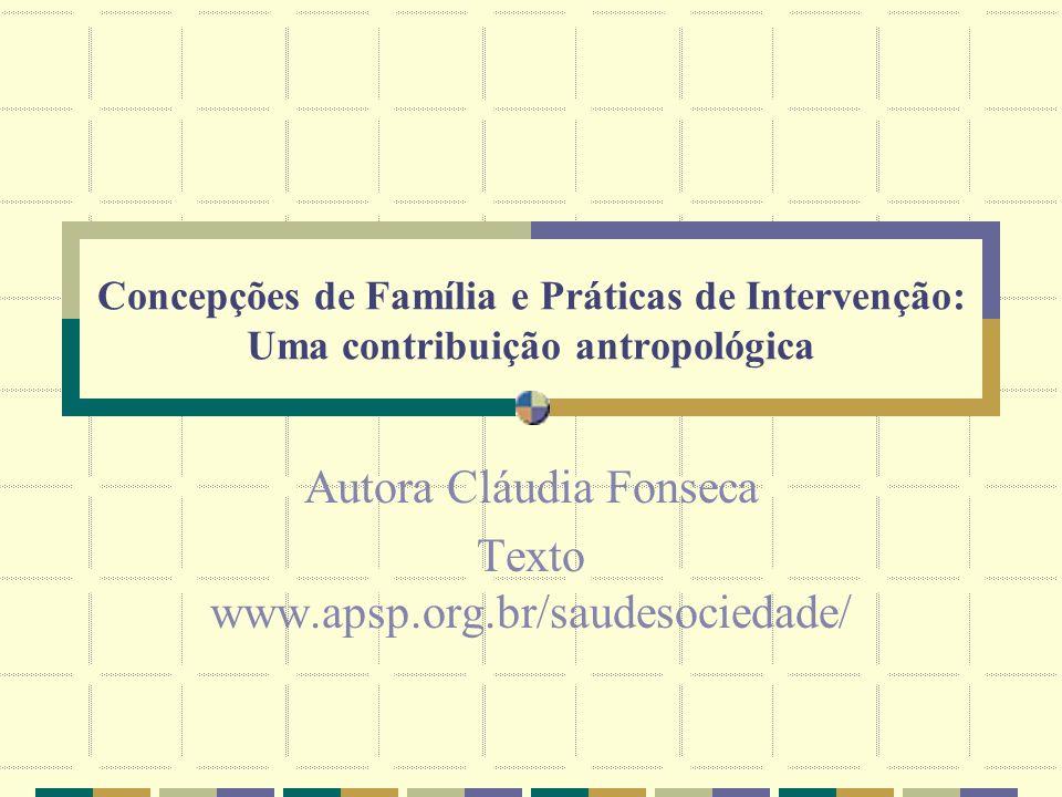 Concepções de Família e Práticas de Intervenção: Uma contribuição antropológica Autora Cláudia Fonseca Texto www.apsp.org.br/saudesociedade/