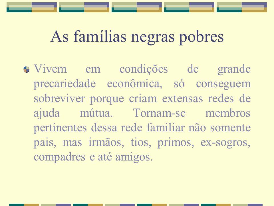 As famílias negras pobres Vivem em condições de grande precariedade econômica, só conseguem sobreviver porque criam extensas redes de ajuda mútua. Tor