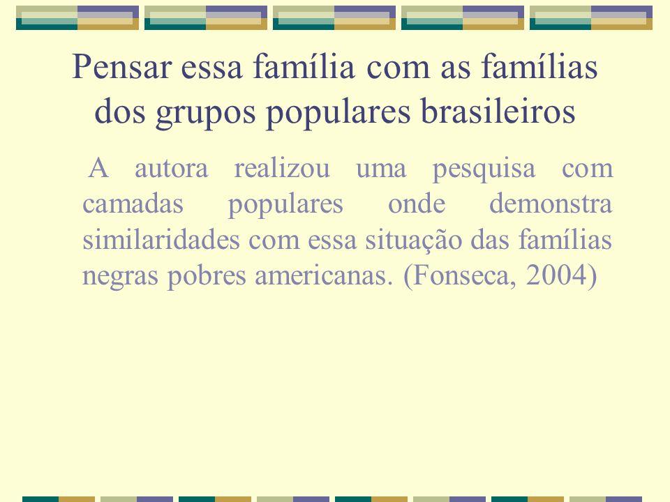 Pensar essa família com as famílias dos grupos populares brasileiros A autora realizou uma pesquisa com camadas populares onde demonstra similaridades