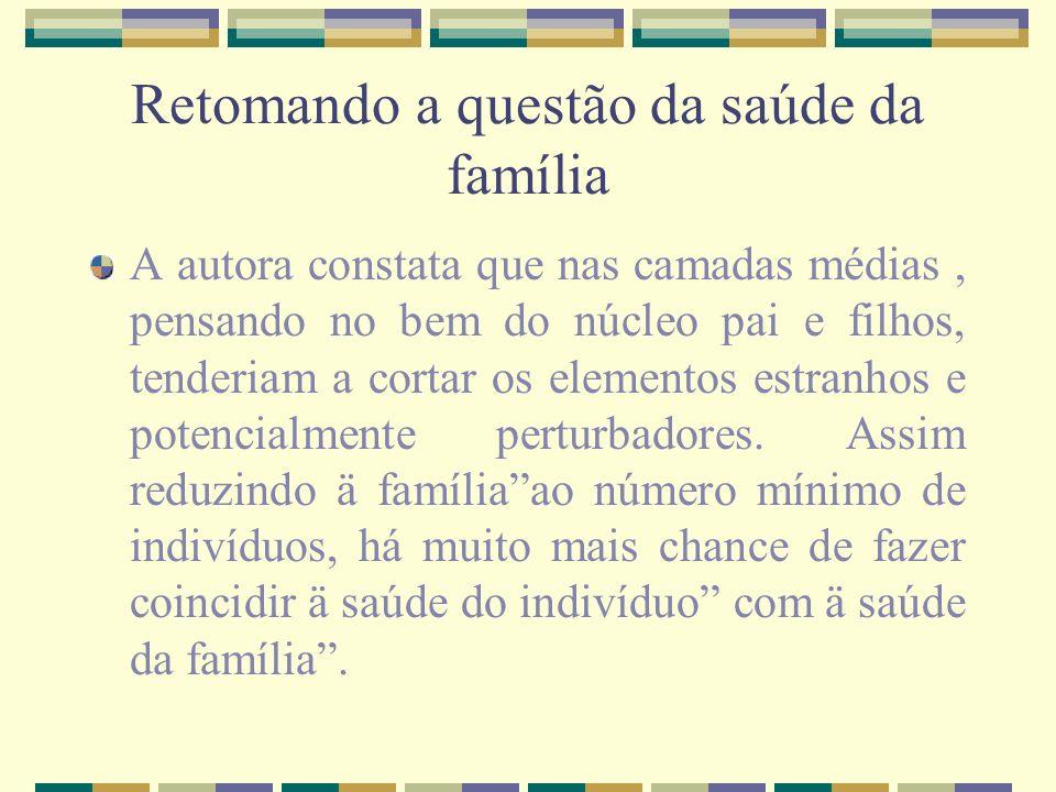 Retomando a questão da saúde da família A autora constata que nas camadas médias, pensando no bem do núcleo pai e filhos, tenderiam a cortar os elemen