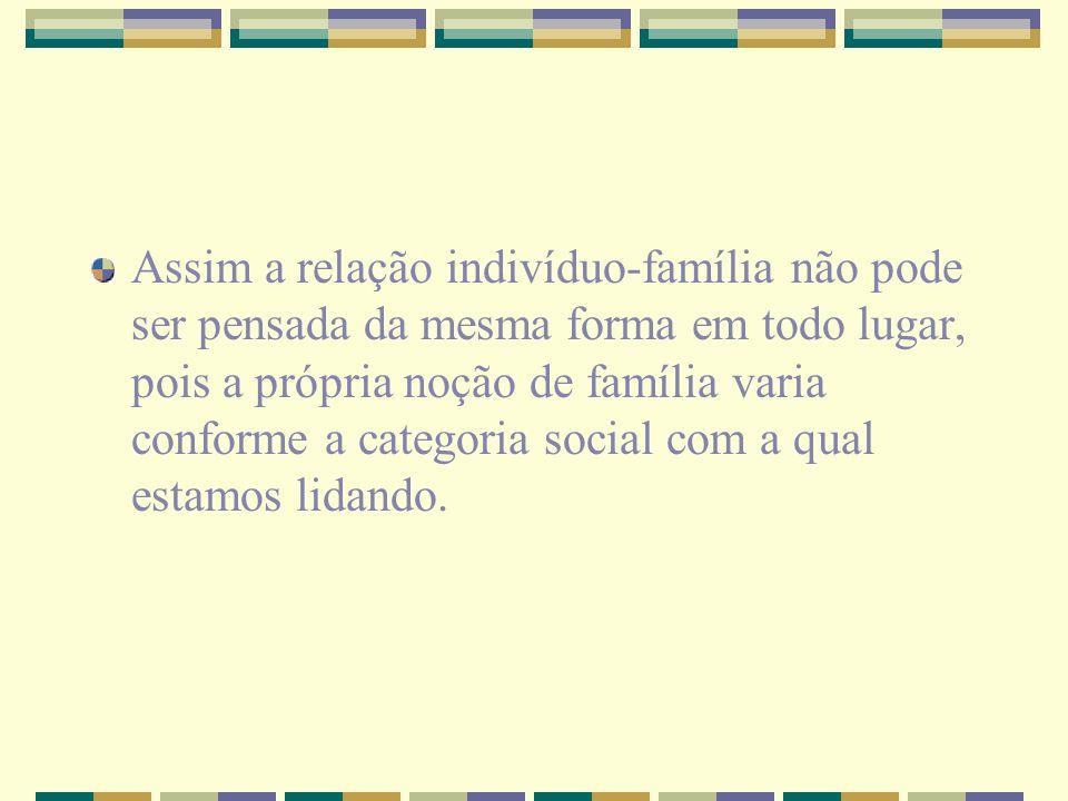 Assim a relação indivíduo-família não pode ser pensada da mesma forma em todo lugar, pois a própria noção de família varia conforme a categoria social