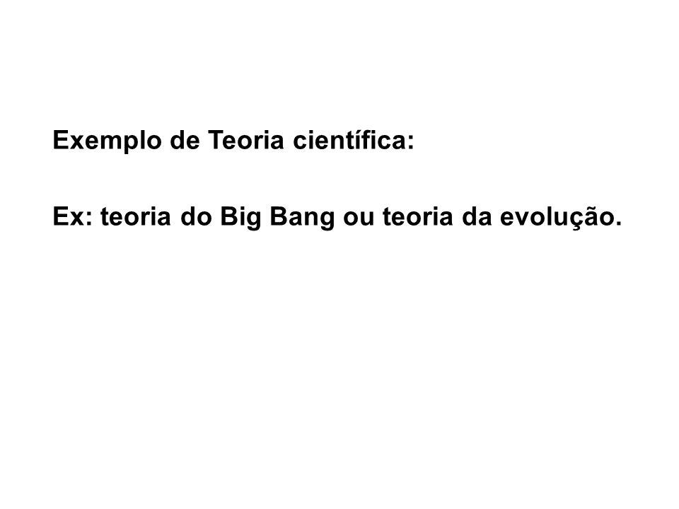 Exemplo de Teoria científica: Ex: teoria do Big Bang ou teoria da evolução.