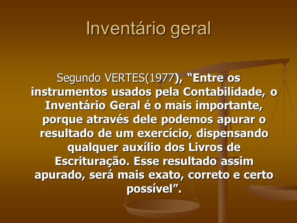 Inventário geral Segundo VERTES(1977), Entre os instrumentos usados pela Contabilidade, o Inventário Geral é o mais importante, porque através dele po