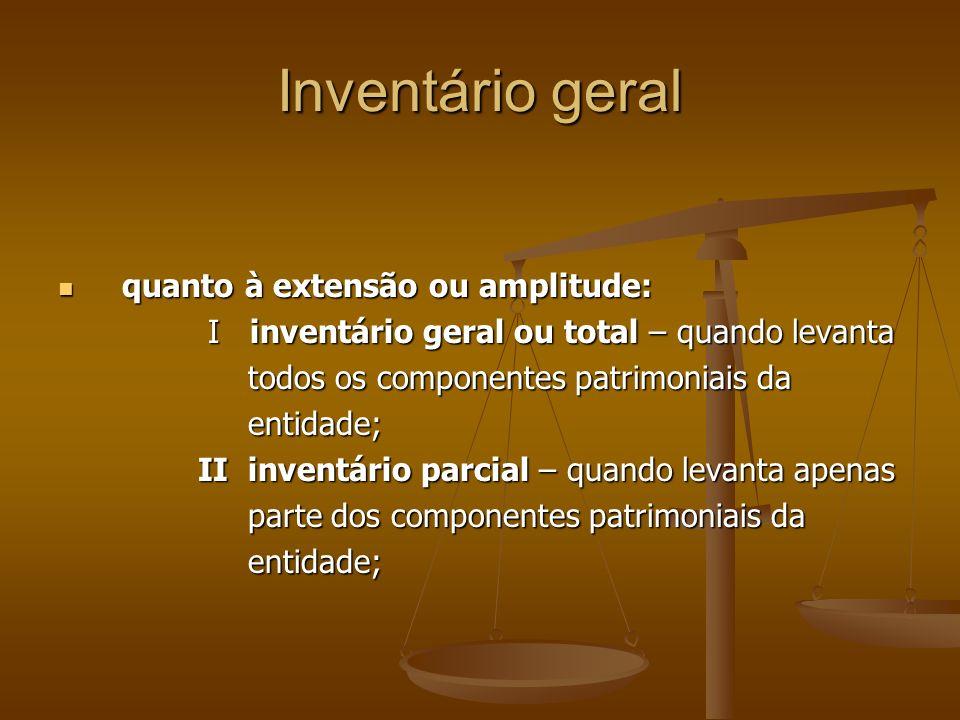Inventário geral quanto a periodicidade: quanto a periodicidade: I inventários ordinários – quando são I inventários ordinários – quando são levantados periodicamente na entidade, em levantados periodicamente na entidade, em datas pré-fixadas e em períodos regulares, datas pré-fixadas e em períodos regulares, como por ex., os inventários de exercícios; como por ex., os inventários de exercícios; II inventários extraordinários – inventários II inventários extraordinários – inventários elaborados esporadicamente e fora de datas elaborados esporadicamente e fora de datas normais na entidade.