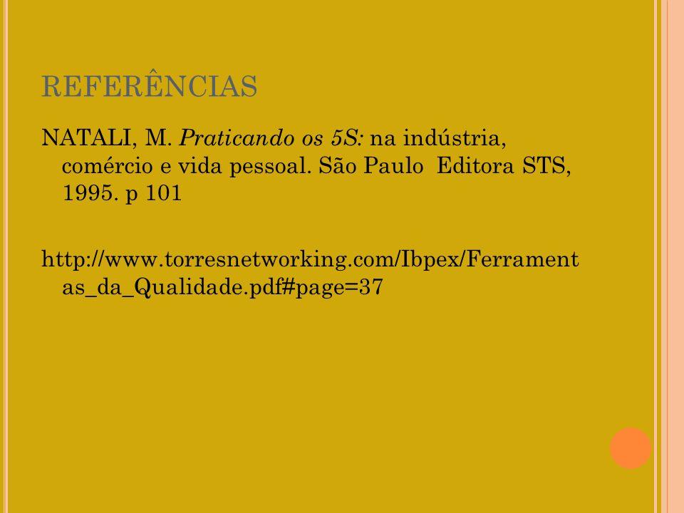 REFERÊNCIAS NATALI, M. Praticando os 5S: na indústria, comércio e vida pessoal. São Paulo Editora STS, 1995. p 101 http://www.torresnetworking.com/Ibp