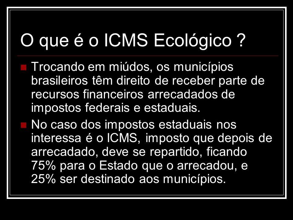 O que é o ICMS Ecológico ? Trocando em miúdos, os municípios brasileiros têm direito de receber parte de recursos financeiros arrecadados de impostos