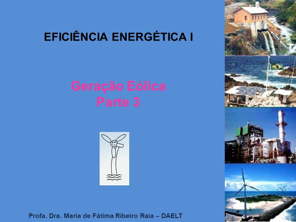 EFICIÊNCIA ENERGÉTICA I Profa. Dra. Maria de Fátima Ribeiro Raia – DAELT Geração Eólica Parte 3