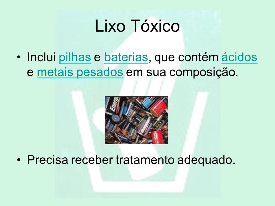 Lixo Tóxico Inclui pilhas e baterias, que contém ácidos e metais pesados em sua composição.pilhasbateriasácidosmetais pesados Precisa receber tratamen