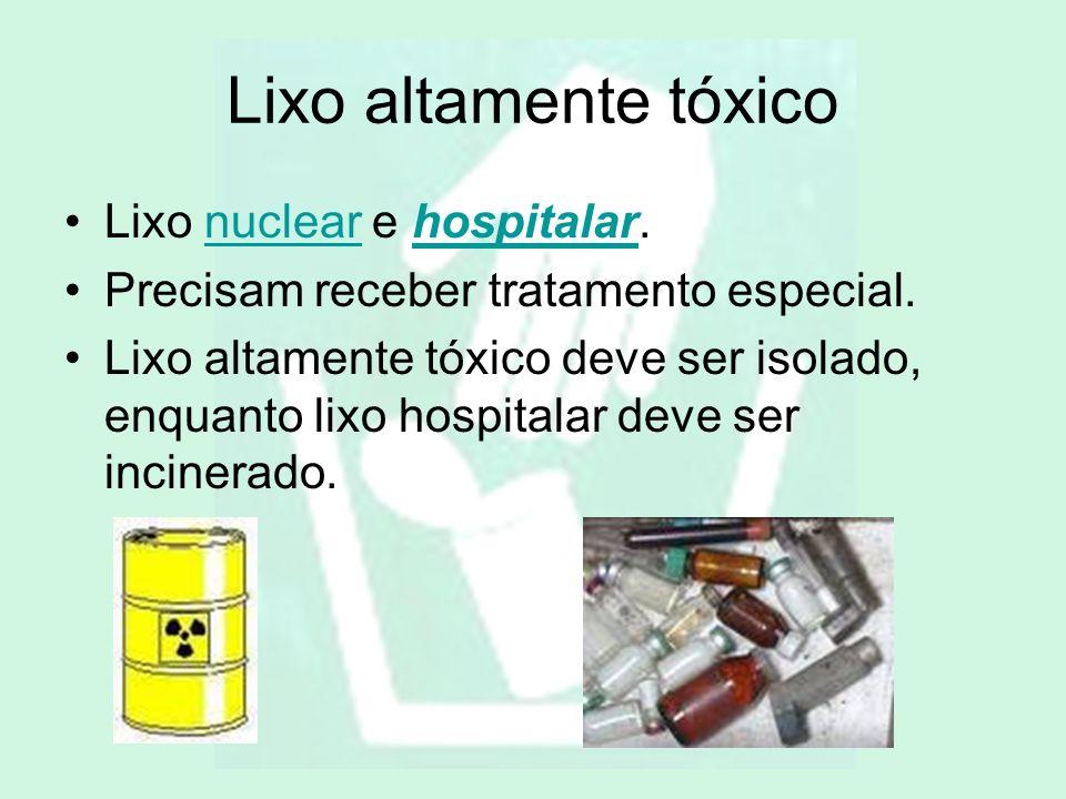 Lixo altamente tóxico Lixo nuclear e hospitalar.nuclearhospitalar Precisam receber tratamento especial. Lixo altamente tóxico deve ser isolado, enquan