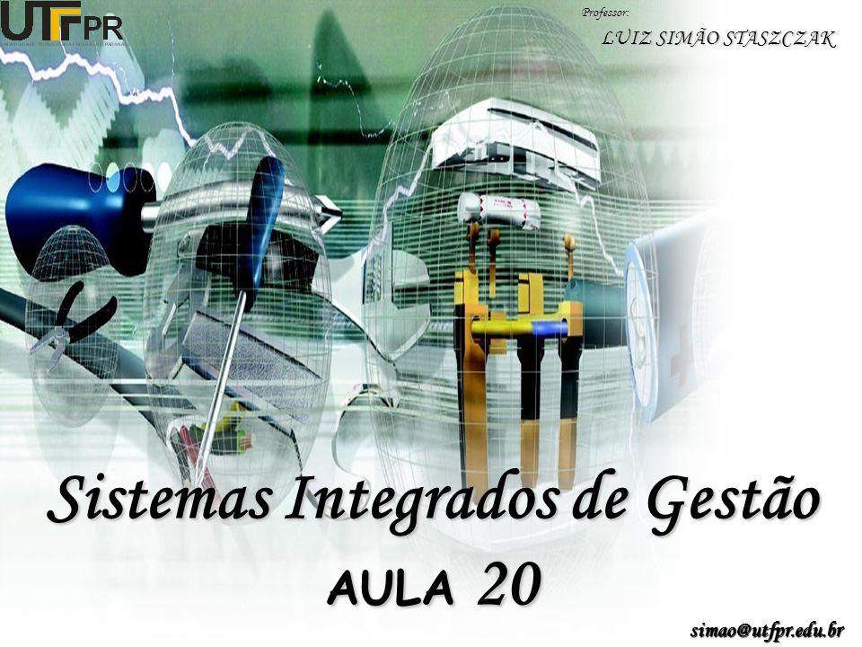 Sistemas Integrados de Gestão AULA 20 Professor: LUIZ SIMÃO STASZCZAK simao@utfpr.edu.br