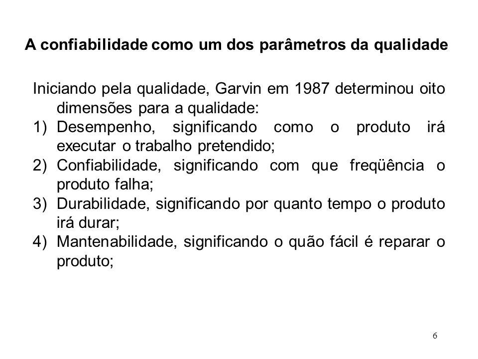 6 A confiabilidade como um dos parâmetros da qualidade Iniciando pela qualidade, Garvin em 1987 determinou oito dimensões para a qualidade: 1)Desempen