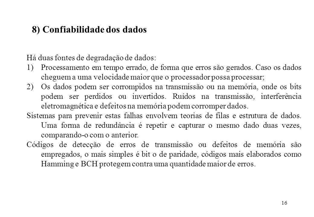 16 8) Confiabilidade dos dados Há duas fontes de degradação de dados: 1)Processamento em tempo errado, de forma que erros são gerados. Caso os dados c