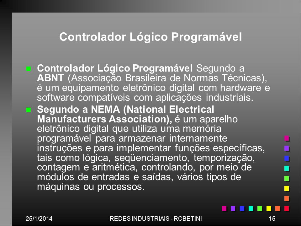 25/1/201415REDES INDUSTRIAIS - RCBETINI Controlador Lógico Programável n n Controlador Lógico Programável Segundo a ABNT (Associação Brasileira de Nor