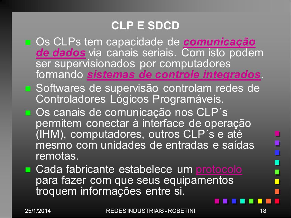 25/1/201418REDES INDUSTRIAIS - RCBETINI CLP E SDCD n n Os CLPs tem capacidade de comunicação de dados via canais seriais. Com isto podem ser supervisi