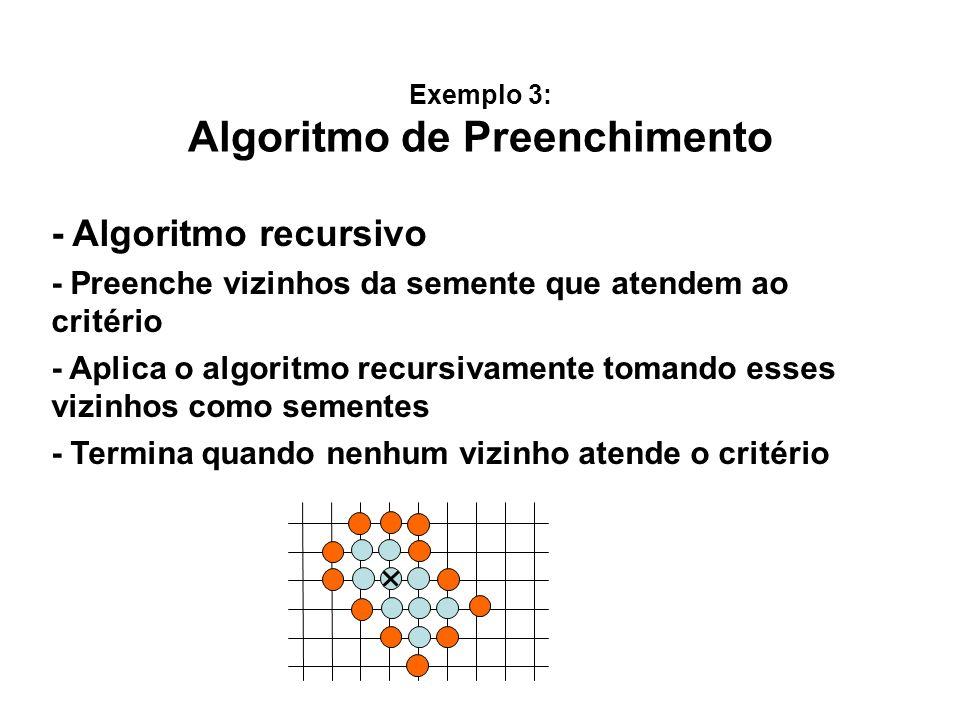 Exemplo 3: Algoritmo de Preenchimento - Algoritmo recursivo - Preenche vizinhos da semente que atendem ao critério - Aplica o algoritmo recursivamente tomando esses vizinhos como sementes - Termina quando nenhum vizinho atende o critério