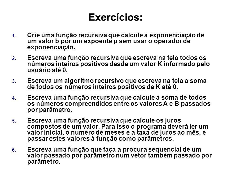 Exercícios: 1. Crie uma função recursiva que calcule a exponenciação de um valor b por um expoente p sem usar o operador de exponenciação. 2. Escreva